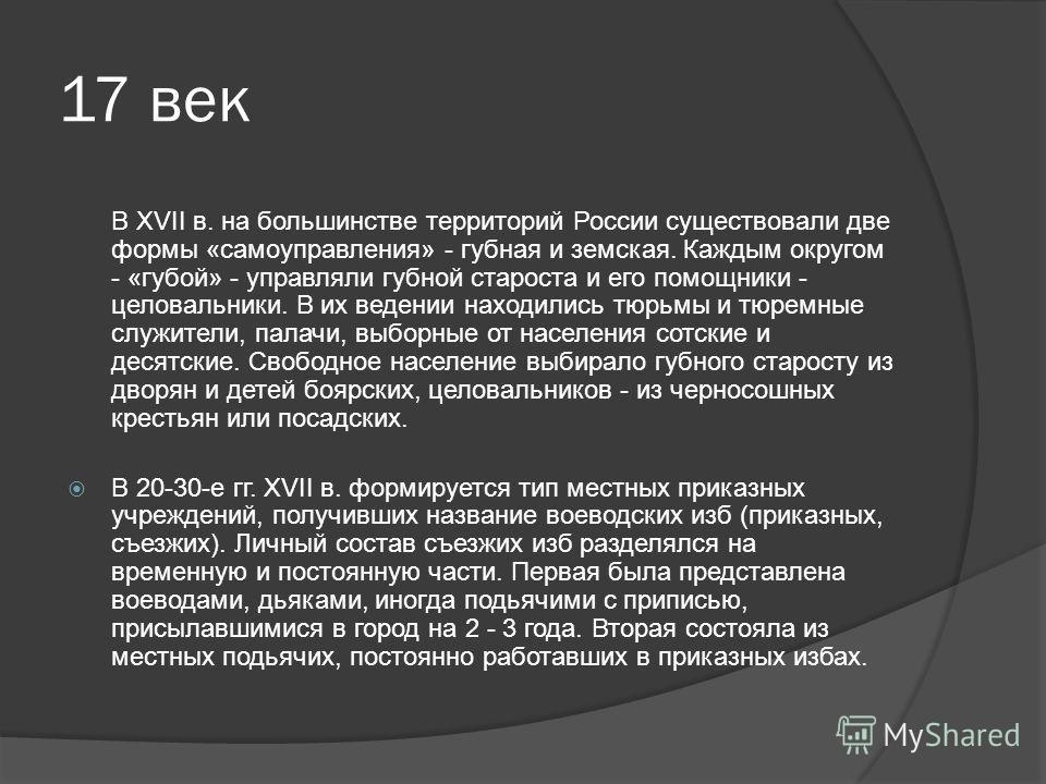 17 век В XVII в. на большинстве территорий России существовали две формы «самоуправления» - губная и земская. Каждым округом - «губой» - управляли губной староста и его помощники - целовальники. В их ведении находились тюрьмы и тюремные служители, па