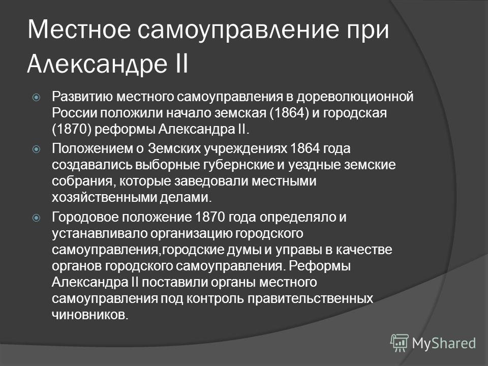 Местное самоуправление при Александре II Развитию местного самоуправления в дореволюционной России положили начало земская (1864) и городская (1870) реформы Александра II. Положением о Земских учреждениях 1864 года создавались выборные губернские и у