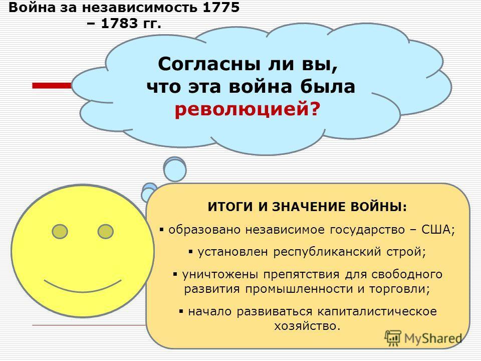 Война за независимость 1775 – 1783 гг. Согласны ли вы, что эта война была национально- освободительной национально- освободительной? Согласны ли вы, что эта война была революцией? ИТОГИ И ЗНАЧЕНИЕ ВОЙНЫ: образовано независимое государство – США; уста