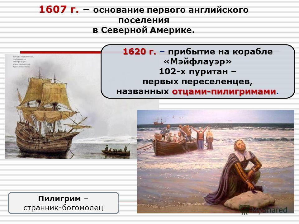 1607 г. – основание первого английского поселения в Северной Америке. 1620 г. 1620 г. – прибытие на корабле «Мэйфлауэр» 102-х пуритан – первых переселенцев, отцами-пилигримами названных отцами-пилигримами. Пилигрим – странник-богомолец