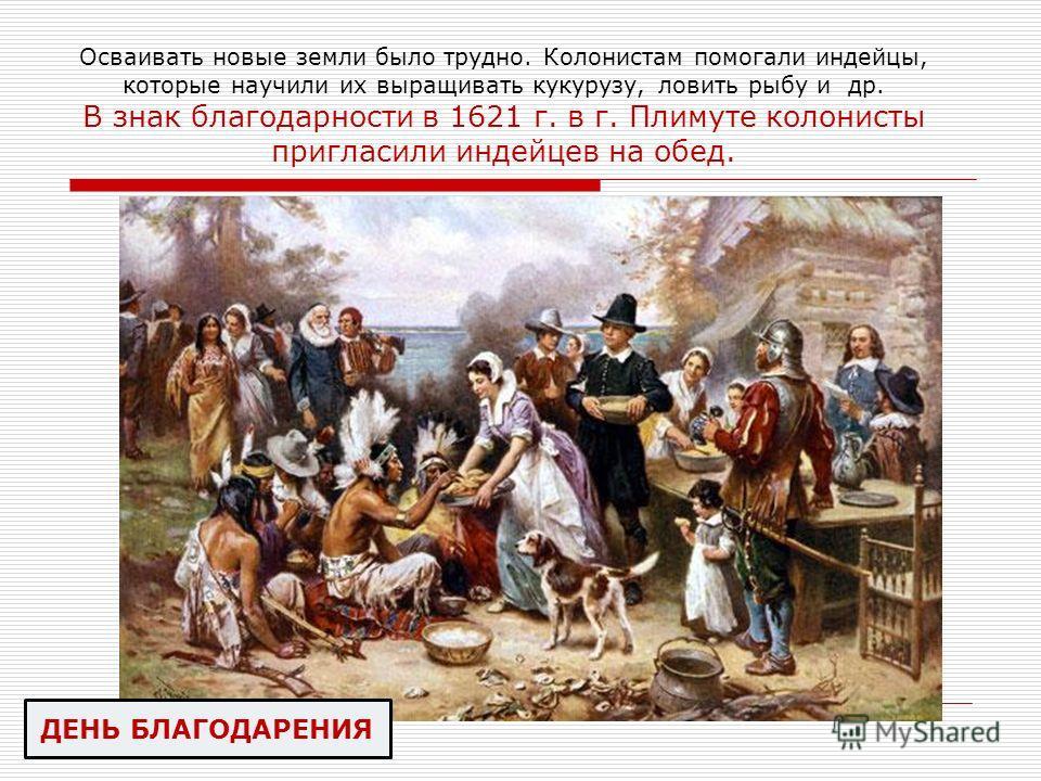 Осваивать новые земли было трудно. Колонистам помогали индейцы, которые научили их выращивать кукурузу, ловить рыбу и др. В знак благодарности в 1621 г. в г. Плимуте колонисты пригласили индейцев на обед. ДЕНЬ БЛАГОДАРЕНИЯ