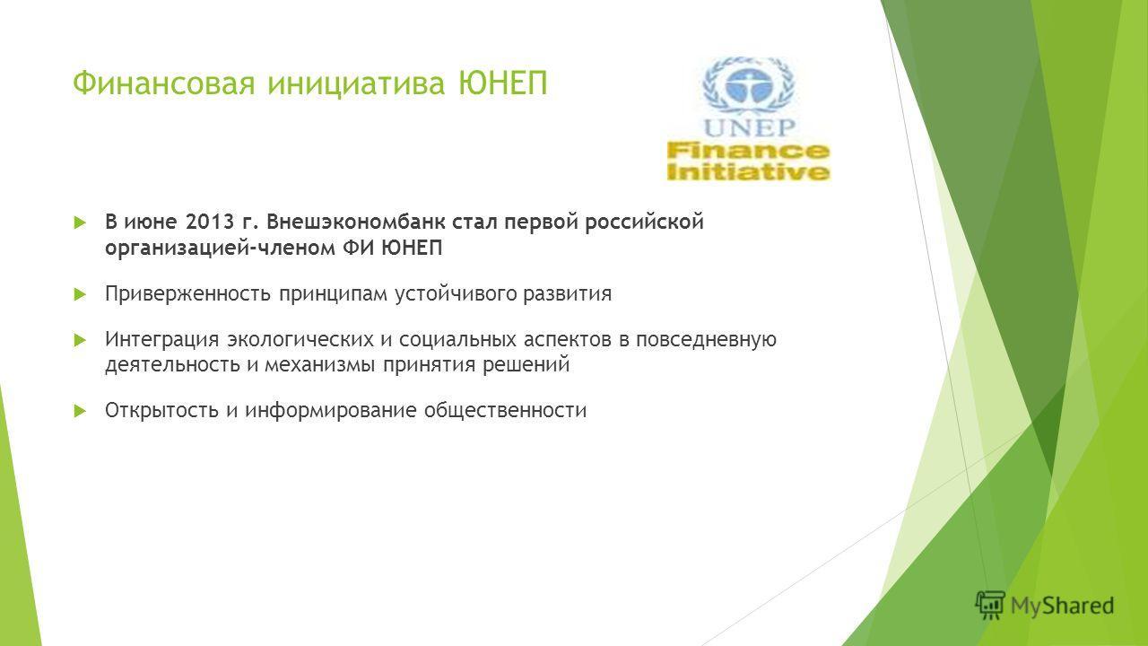 Финансовая инициатива ЮНЕП В июне 2013 г. Внешэкономбанк стал первой российской организацией-членом ФИ ЮНЕП Приверженность принципам устойчивого развития Интеграция экологических и социальных аспектов в повседневную деятельность и механизмы принятия