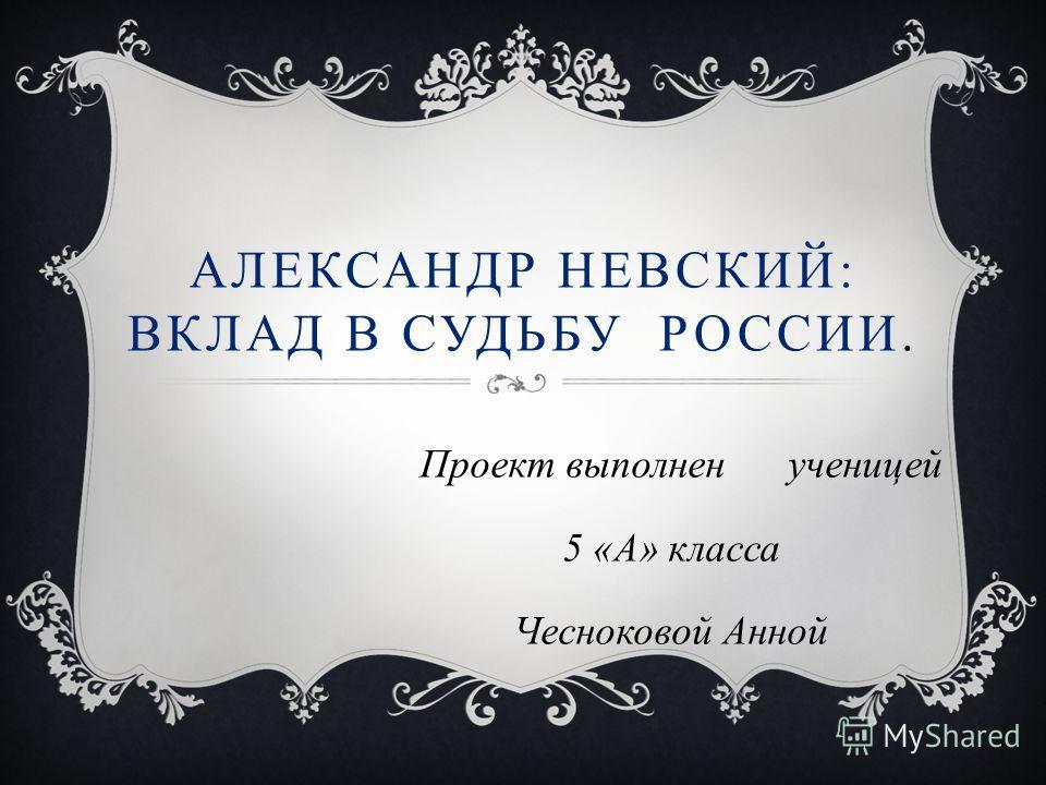 АЛЕКСАНДР НЕВСКИЙ: ВКЛАД В СУДЬБУ РОССИИ. Проект выполнен ученицей 5 «А» класса Чесноковой Анной