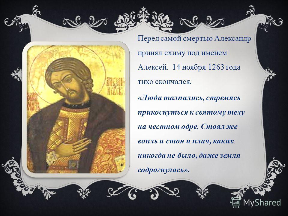 Перед самой смертью Александр принял схиму под именем Алексей. 14 ноября 1263 года тихо скончался. «Люди толпились, стремясь прикоснуться к святому телу на честном одре. Стоял же вопль и стон и плач, каких никогда не было, даже земля содрогнулась».
