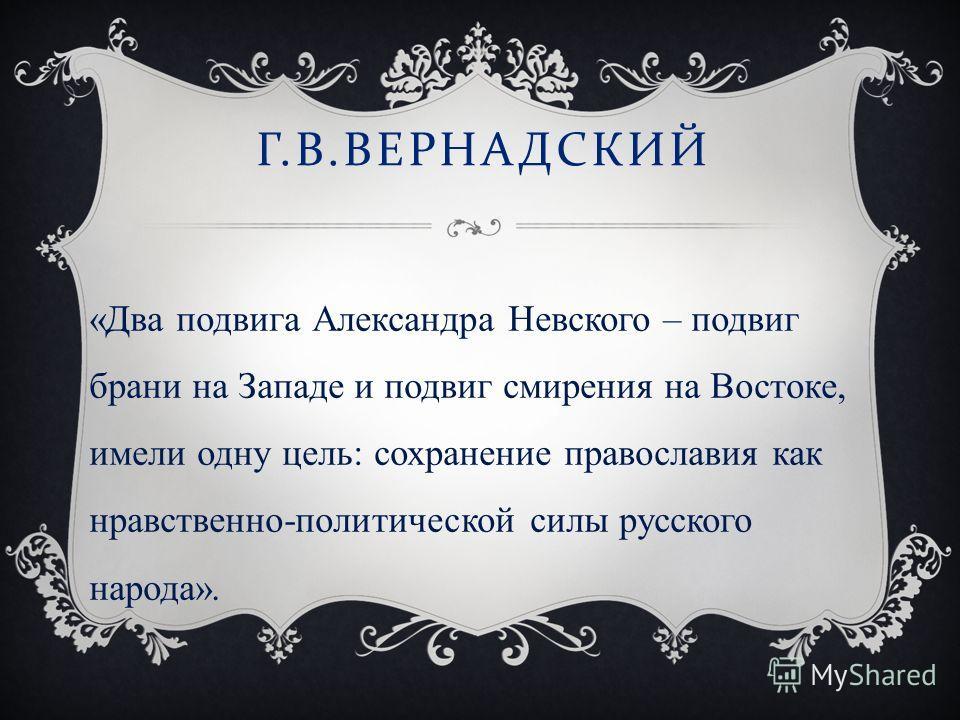 Г. В. ВЕРНАДСКИЙ «Два подвига Александра Невского – подвиг брани на Западе и подвиг смирения на Востоке, имели одну цель: сохранение православия как нравственно-политической силы русского народа».