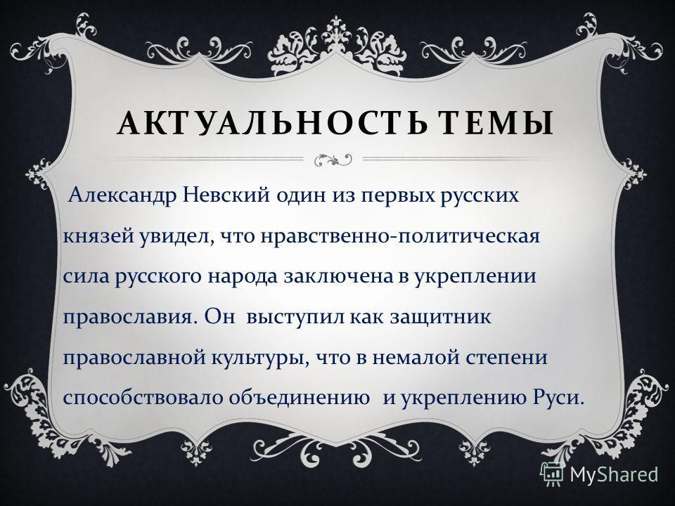 АКТУАЛЬНОСТЬ ТЕМЫ Александр Невский один из первых русских князей увидел, что нравственно - политическая сила русского народа заключена в укреплении православия. Он выступил как защитник православной культуры, что в немалой степени способствовало объ