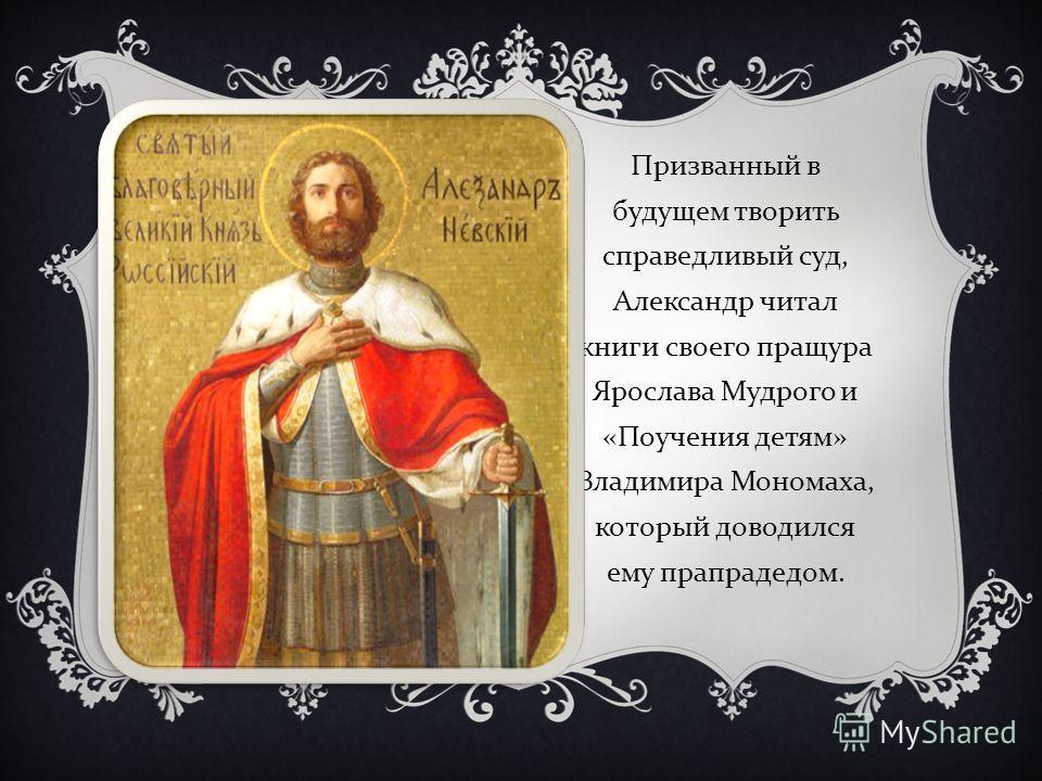 Призванный в будущем творить справедливый суд, Александр читал книги своего пращура Ярослава Мудрого и « Поучения детям » Владимира Мономаха, который доводился ему прапрадедом.