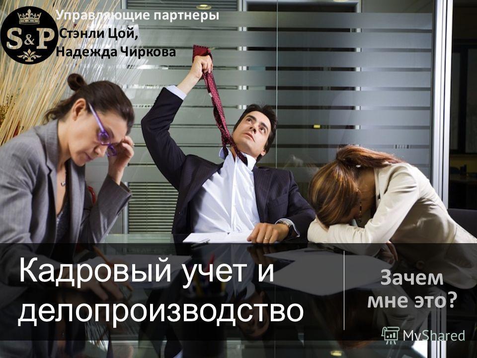 Управляющие партнеры Стэнли Цой, Надежда Чиркова : Кадровый учет и делопроизводство Зачем мне это?