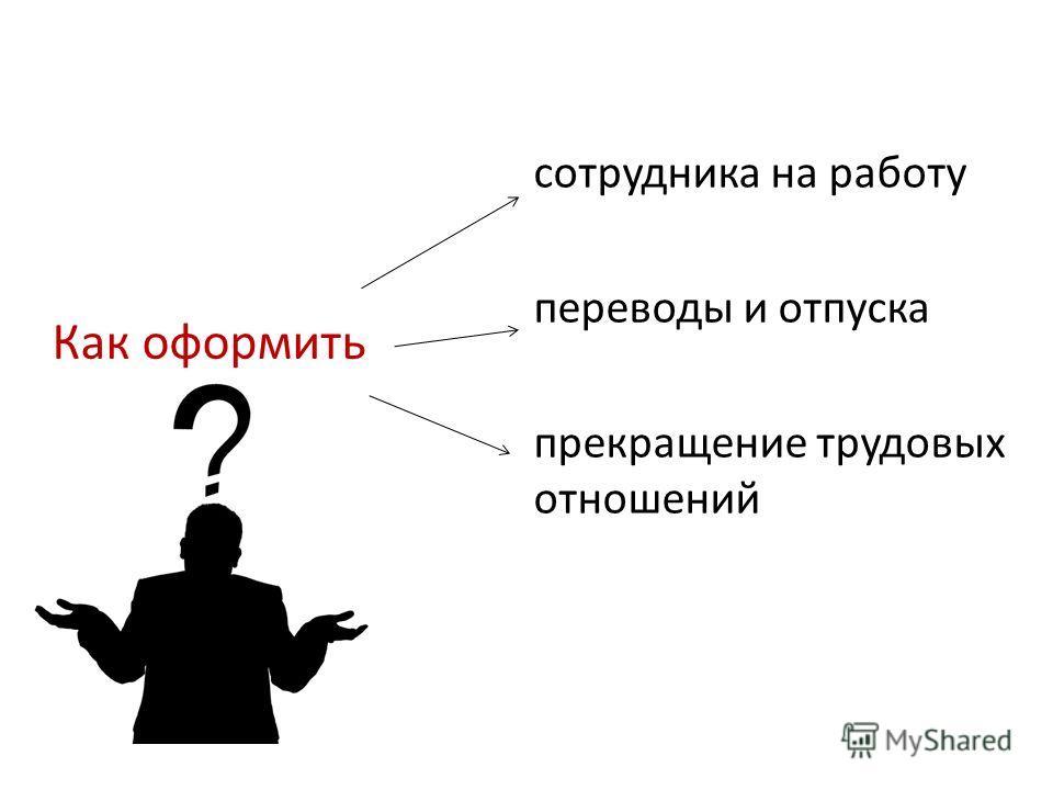 Как оформить сотрудника на работу переводы и отпуска прекращение трудовых отношений