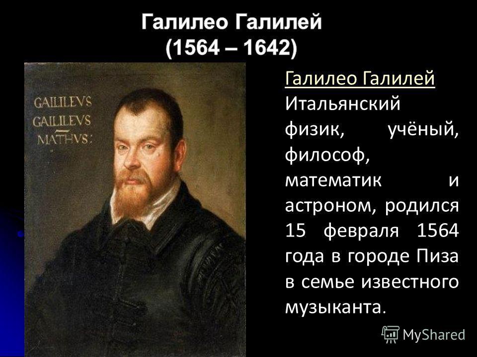 Галилео Галилей Итальянский физик, учёный, философ, математик и астроном, родился 15 февраля 1564 года в городе Пиза в семье известного музыканта.