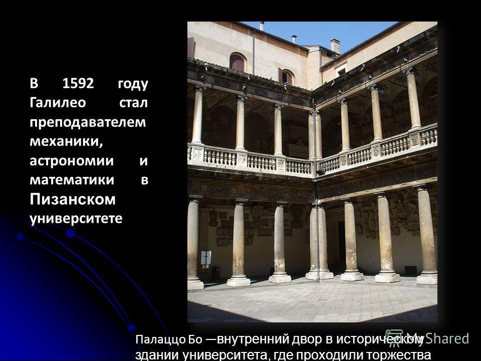 В 1592 году Галилео стал преподавателем механики, астрономии и математики в Пизанском университете Палаццо Бо внутренний двор в историческом здании университета, где проходили торжества