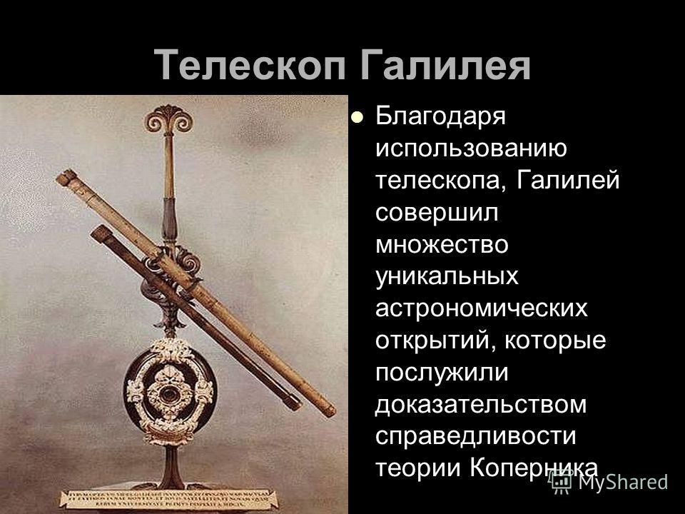 Телескоп Галилея Благодаря использованию телескопа, Галилей совершил множество уникальных астрономических открытий, которые послужили доказательством справедливости теории Коперника