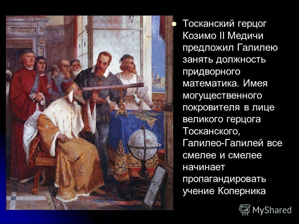 Тосканский герцог Козимо II Медичи предложил Галилею занять должность придворного математика. Имея могущественного покровителя в лице великого герцога Тосканского, Галилео-Галилей все смелее и смелее начинает пропагандировать учение Коперника