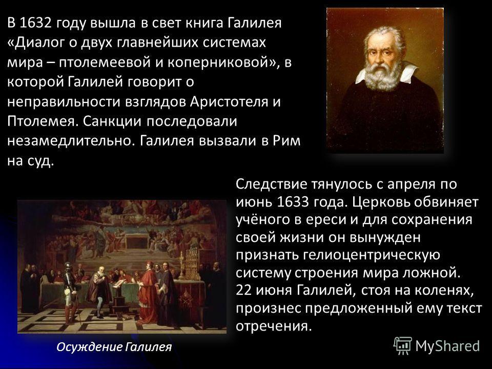Следствие тянулось с апреля по июнь 1633 года. Церковь обвиняет учёного в ереси и для сохранения своей жизни он вынужден признать гелиоцентрическую систему строения мира ложной. 22 июня Галилей, стоя на коленях, произнес предложенный ему текст отрече