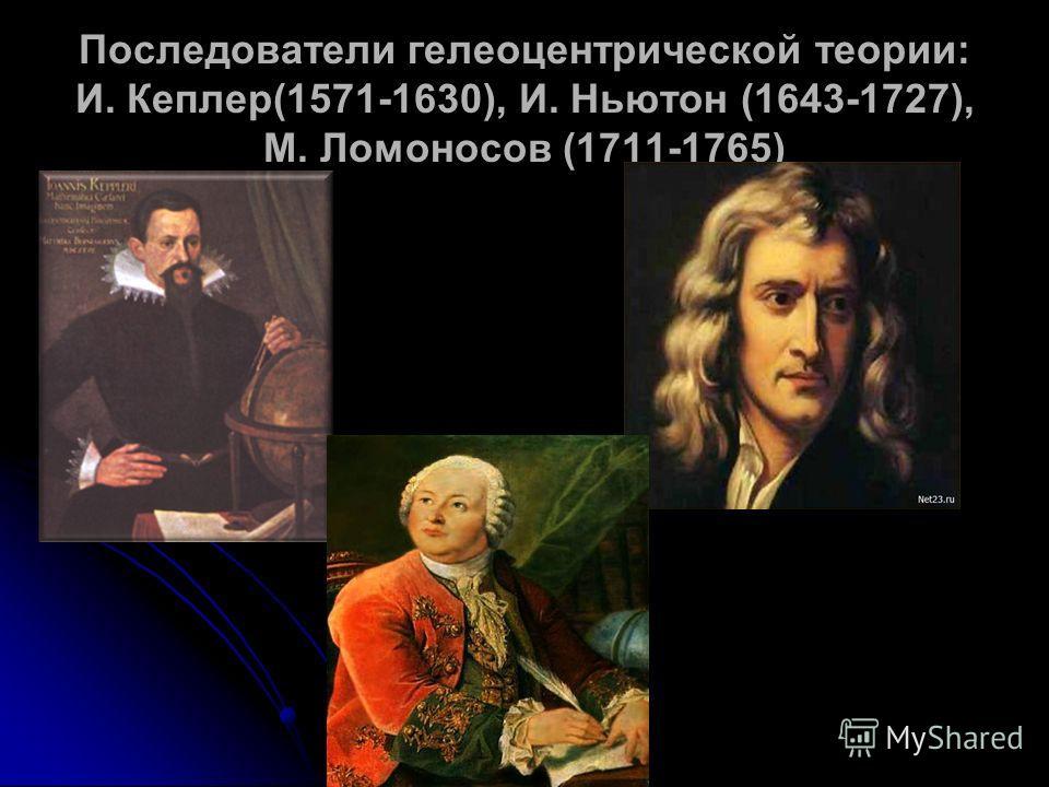 Последователи гелеоцентрической теории: И. Кеплер(1571-1630), И. Ньютон (1643-1727), М. Ломоносов (1711-1765)