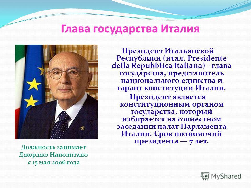 Глава государства Италия Президент Итальянской Республики (итал. Presidente della Repubblica Italiana) - глава государства, представитель национального единства и гарант конституции Италии. Президент является конституционным органом государства, кото