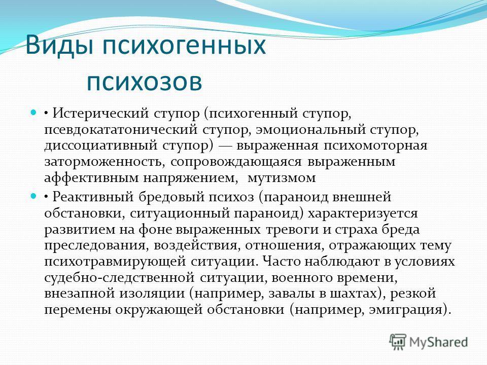 Виды психогенных психозов Истерический ступор (психогенный ступор, псевдокататонический ступор, эмоциональный ступор, диссоциативный ступор) выраженная психомоторная заторможенность, сопровождающаяся выраженным аффективным напряжением, мутизмом Реакт