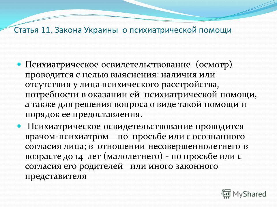 Статья 11. Закона Украины о психиатрической помощи Психиатрическое освидетельствование (осмотр) проводится с целью выяснения: наличия или отсутствия у лица психического расстройства, потребности в оказании ей психиатрической помощи, а также для решен