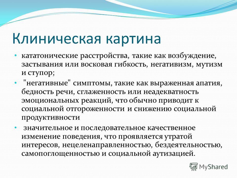 Клиническая картина кататонические расстройства, такие как возбуждение, застывания или восковая гибкость, негативизм, мутизм и ступор;