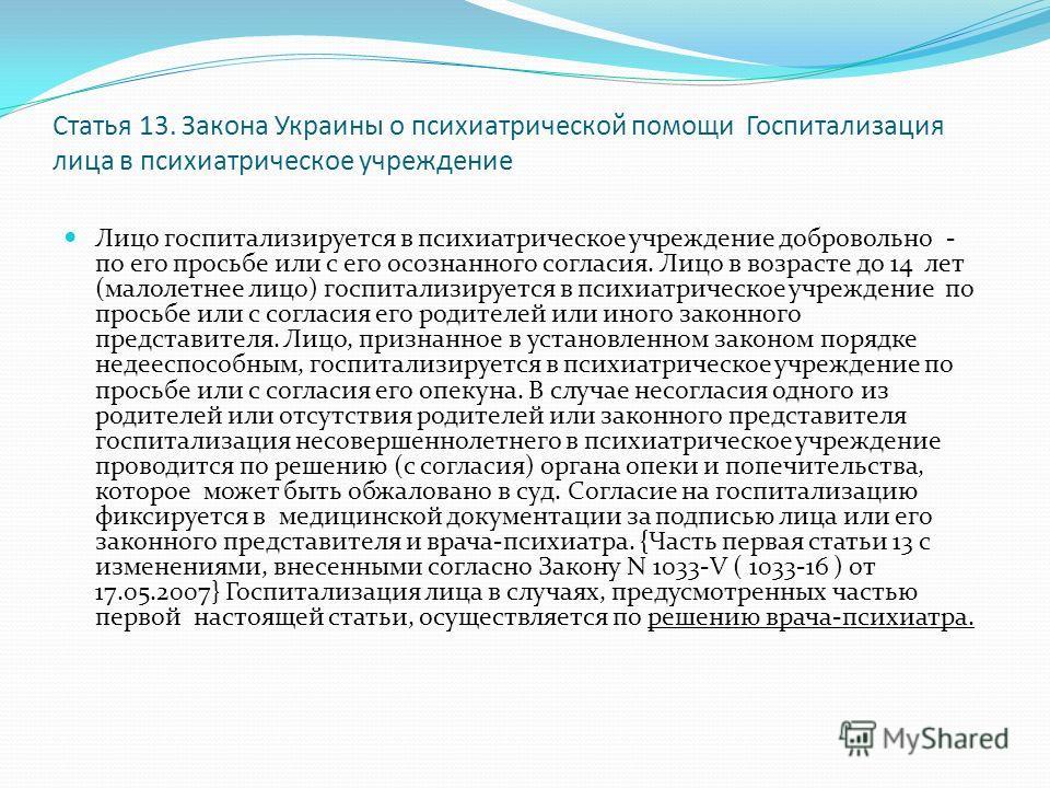 Статья 13. Закона Украины о психиатрической помощи Госпитализация лица в психиатрическое учреждение Лицо госпитализируется в психиатрическое учреждение добровольно - по его просьбе или с его осознанного согласия. Лицо в возрасте до 14 лет (малолетнее