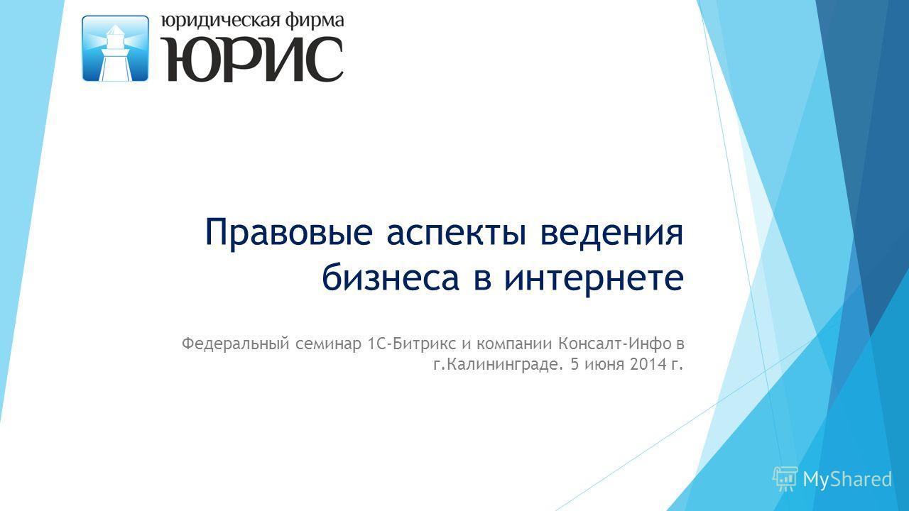 Правовые аспекты ведения бизнеса в интернете Федеральный семинар 1С-Битрикс и компании Консалт-Инфо в г.Калининграде. 5 июня 2014 г.