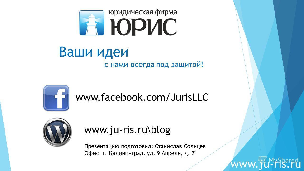 Ваши идеи c нами всегда под защитой! www.facebook.com/JurisLLC www.ju-ris.ru Презентацию подготовил: Станислав Солнцев Офис: г. Калининград, ул. 9 Апреля, д. 7 www.ju-ris.ru\blog