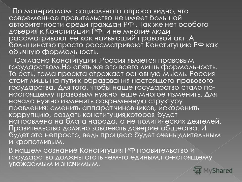 По материалам социального опроса видно, что современное правительство не имеет большой авторитетности среди граждан РФ. Так же нет особого доверия к Конституции РФ, и не многие люди рассматривают ее как наивысший правовой акт.А большинство просто рас