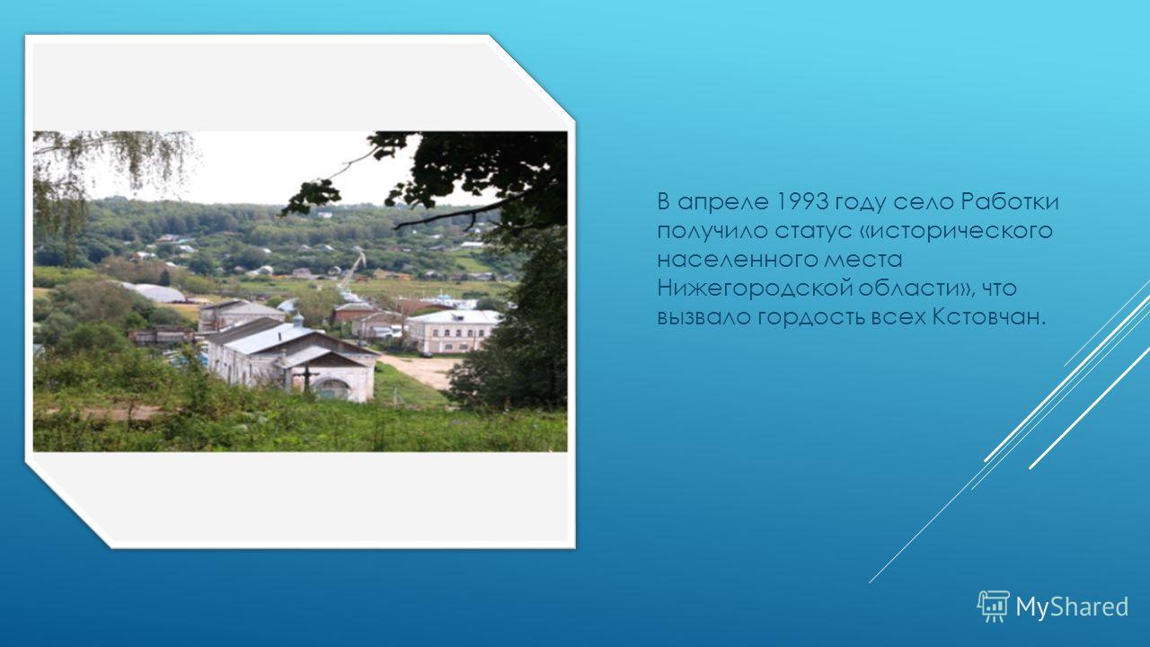 В апреле 1993 году село Работки получило статус «исторического населенного места Нижегородской области», что вызвало гордость всех Кстовчан.