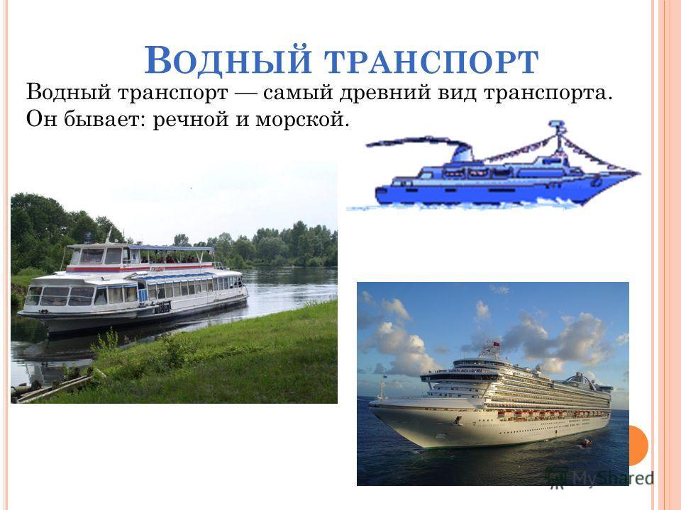 Водный транспорт самый древний вид транспорта. Он бывает: речной и морской. В ОДНЫЙ ТРАНСПОРТ