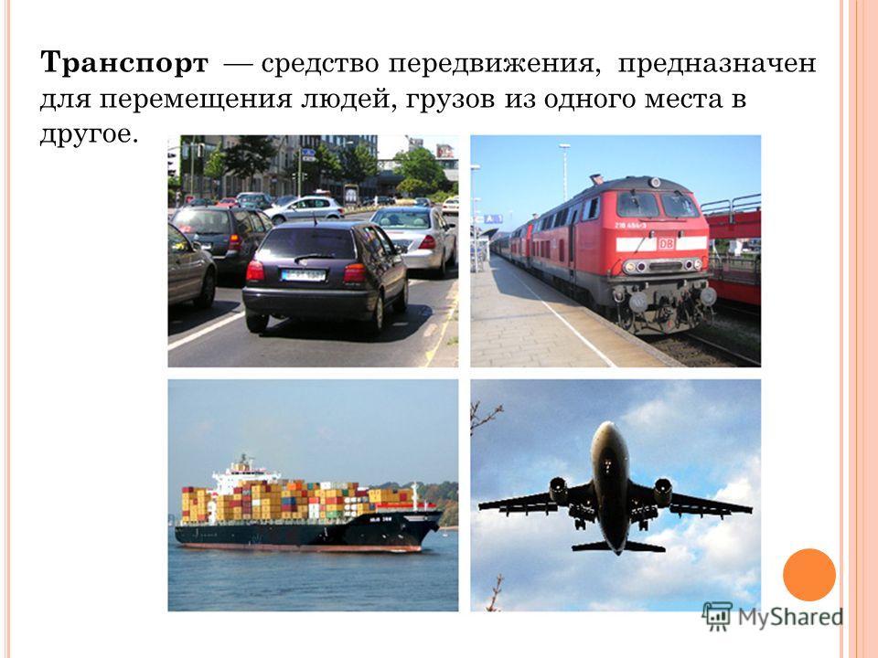 Транспорт средство передвижения, предназначен для перемещения людей, грузов из одного места в другое.