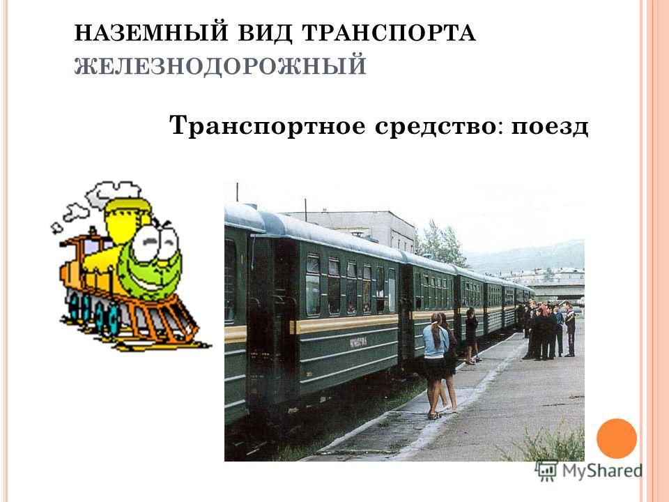 НАЗЕМНЫЙ ВИД ТРАНСПОРТА ЖЕЛЕЗНОДОРОЖНЫЙ Транспортное средство : поезд