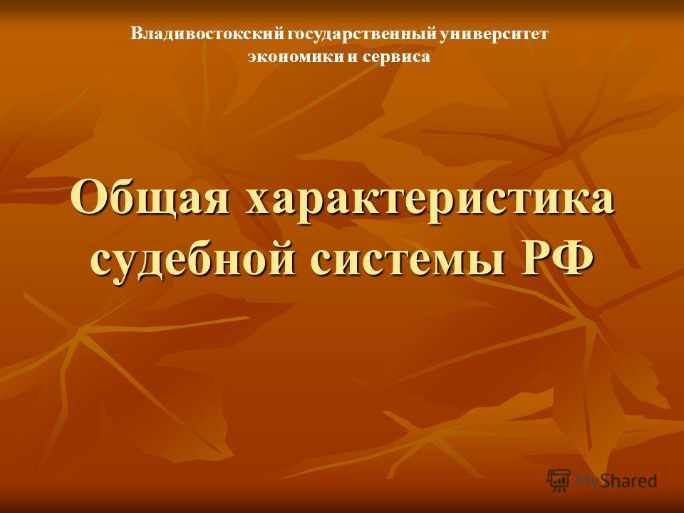 Общая характеристика судебной системы РФ Владивостокский государственный университет экономики и сервиса