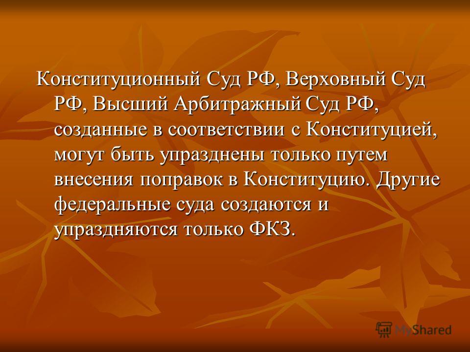 Конституционный Суд РФ, Верховный Суд РФ, Высший Арбитражный Суд РФ, созданные в соответствии с Конституцией, могут быть упразднены только путем внесения поправок в Конституцию. Другие федеральные суда создаются и упраздняются только ФКЗ.