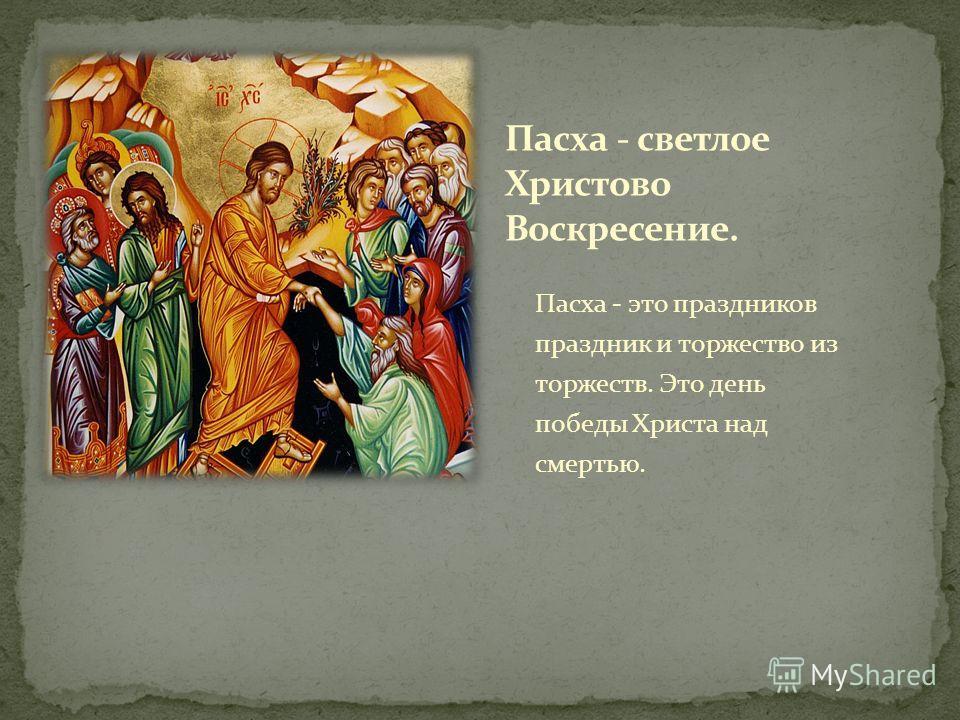 Пасха - это праздников праздник и торжество из торжеств. Это день победы Христа над смертью.