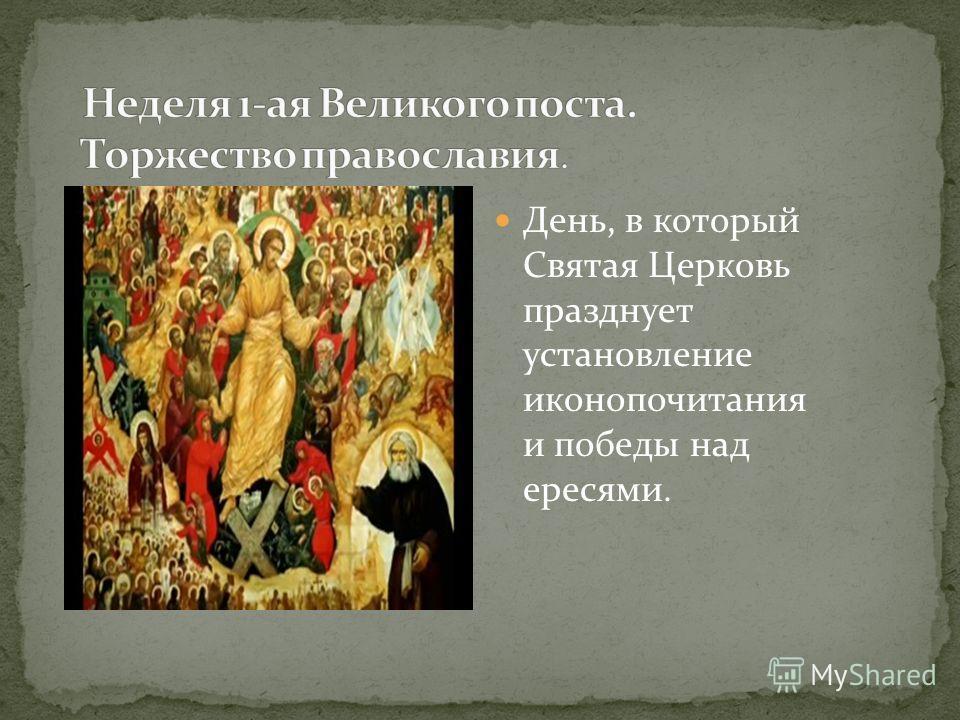 День, в который Святая Церковь празднует установление иконопочитания и победы над ересями.