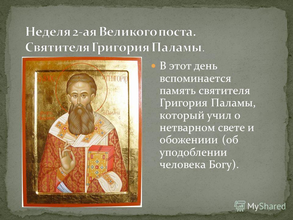 В этот день вспоминается память святителя Григория Паламы, который учил о нетварном свете и обожениии (об уподоблении человека Богу).