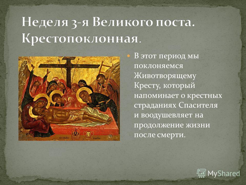В этот период мы поклоняемся Животворящему Кресту, который напоминает о крестных страданиях Спасителя и воодушевляет на продолжение жизни после смерти.