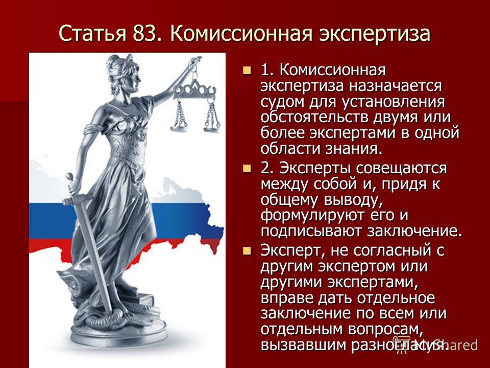 Статья 83. Комиссионная экспертиза 1. Комиссионная экспертиза назначается судом для установления обстоятельств двумя или более экспертами в одной области знания. 1. Комиссионная экспертиза назначается судом для установления обстоятельств двумя или бо