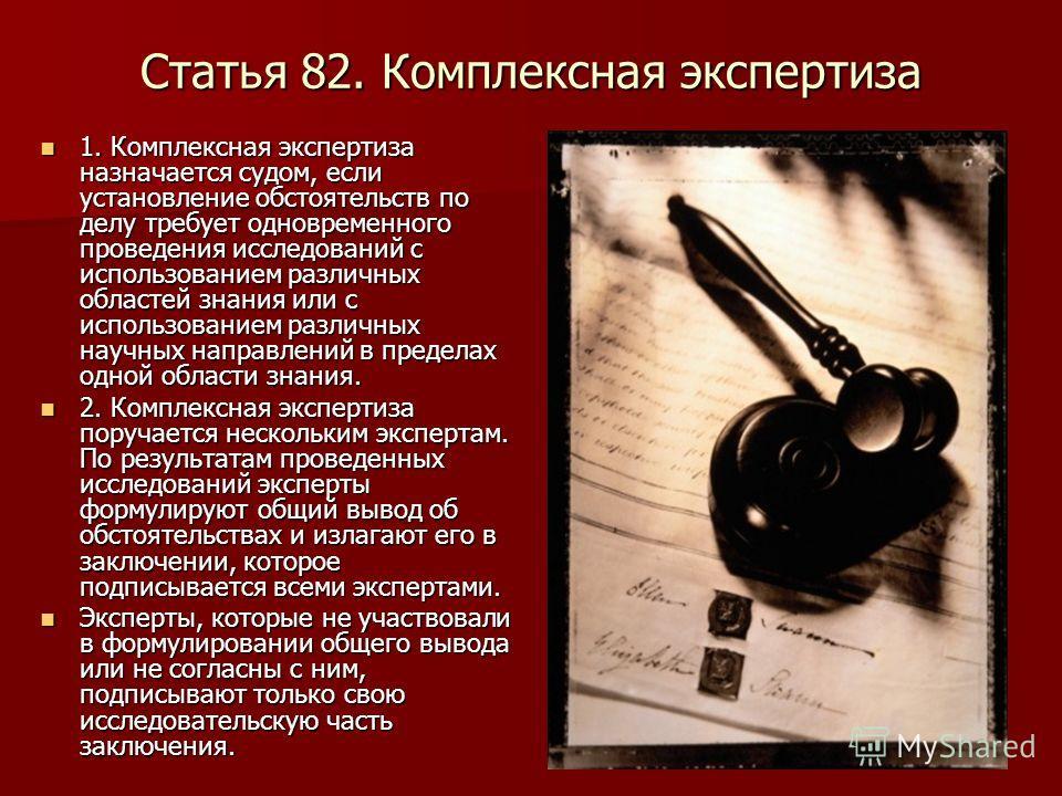 Статья 82. Комплексная экспертиза 1. Комплексная экспертиза назначается судом, если установление обстоятельств по делу требует одновременного проведения исследований с использованием различных областей знания или с использованием различных научных на