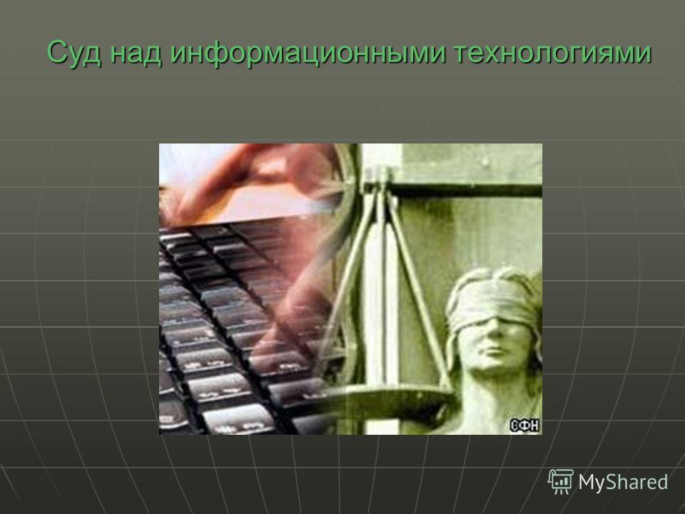 Суд над информационными технологиями Суд над информационными технологиями