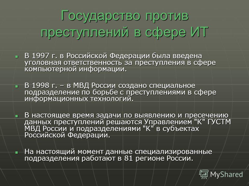 Государство против преступлений в сфере ИТ В 1997 г. в Российской Федерации была введена уголовная ответственность за преступления в сфере компьютерной информации. В 1997 г. в Российской Федерации была введена уголовная ответственность за преступлени