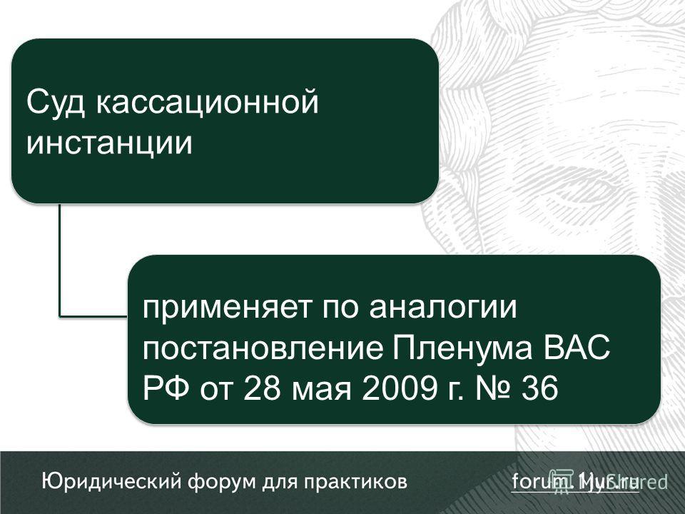 применяет по аналогии постановление Пленума ВАС РФ от 28 мая 2009 г. 36 применяет по аналогии постановление Пленума ВАС РФ от 28 мая 2009 г. 36 Суд кассационной инстанции