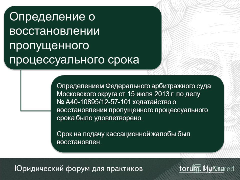Определением Федерального арбитражного суда Московского округа от 15 июля 2013 г. по делу А40-10895/12-57-101 ходатайство о восстановлении пропущенного процессуального срока было удовлетворено. А40-10895/12-57-101 ходатайство о восстановлении пропуще