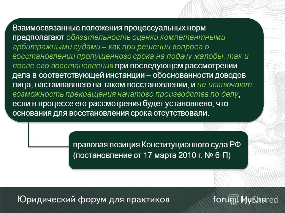 правовая позиция Конституционного суда РФ (постановление от 17 марта 2010 г. 6-П) Взаимосвязанные положения процессуальных норм предполагают обязательность оценки компетентными арбитражными судами – как при решении вопроса о восстановлении пропущенно