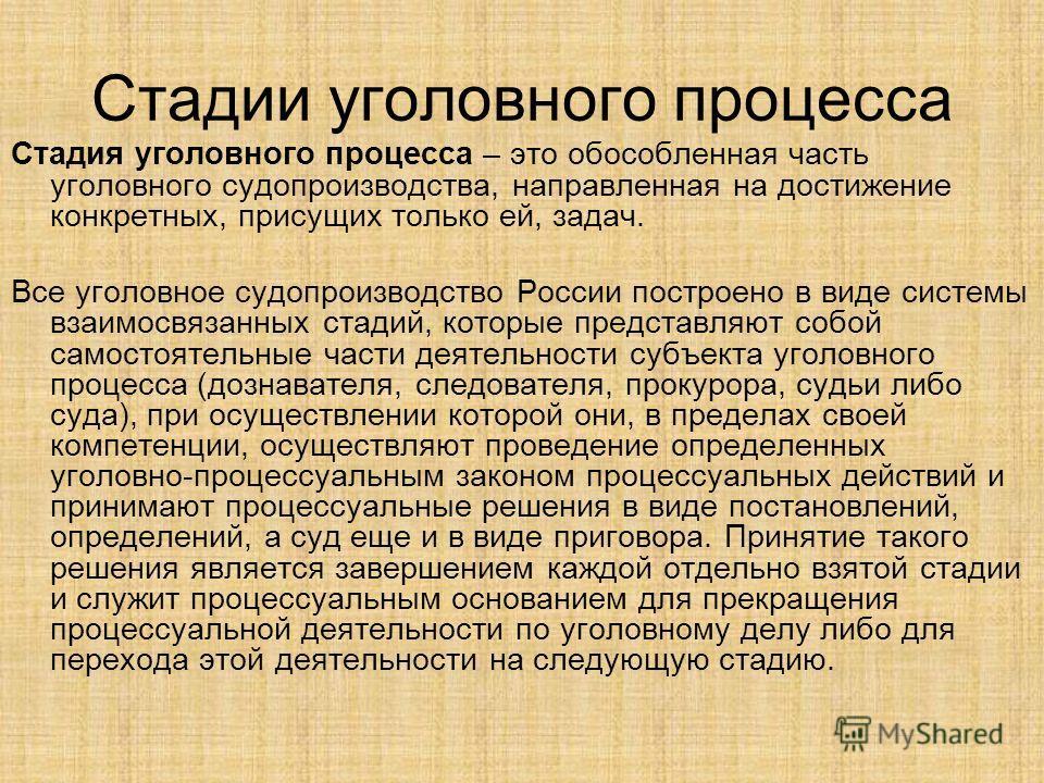 Стадии уголовного процесса Стадия уголовного процесса – это обособленная часть уголовного судопроизводства, направленная на достижение конкретных, присущих только ей, задач. Все уголовное судопроизводство России построено в виде системы взаимосвязанн