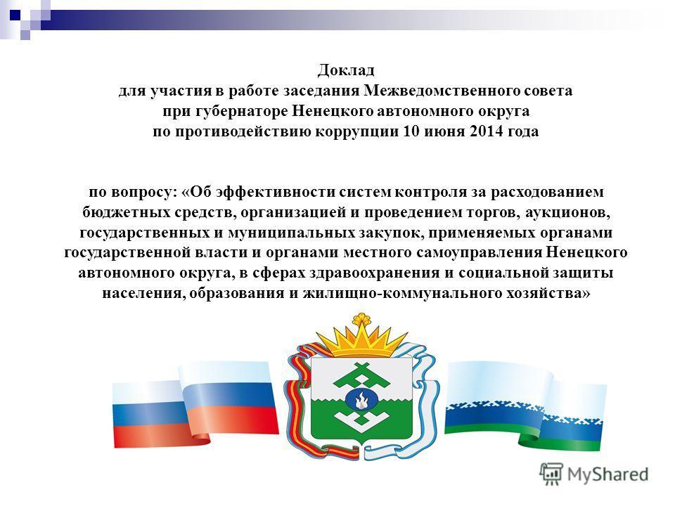 Доклад для участия в работе заседания Межведомственного совета при губернаторе Ненецкого автономного округа по противодействию коррупции 10 июня 2014 года по вопросу: «Об эффективности систем контроля за расходованием бюджетных средств, организацией