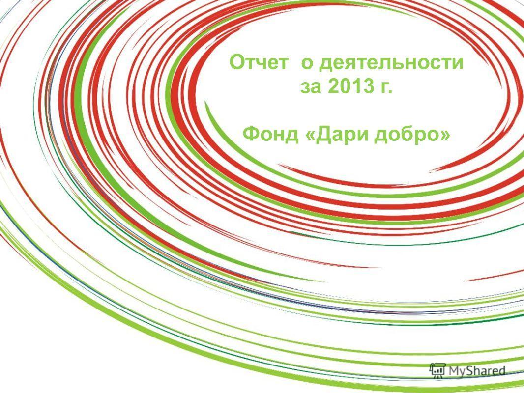 Программа «Подари ребенку жизнь» Отчет о деятельности за 2013 г. Фонд «Дари добро»