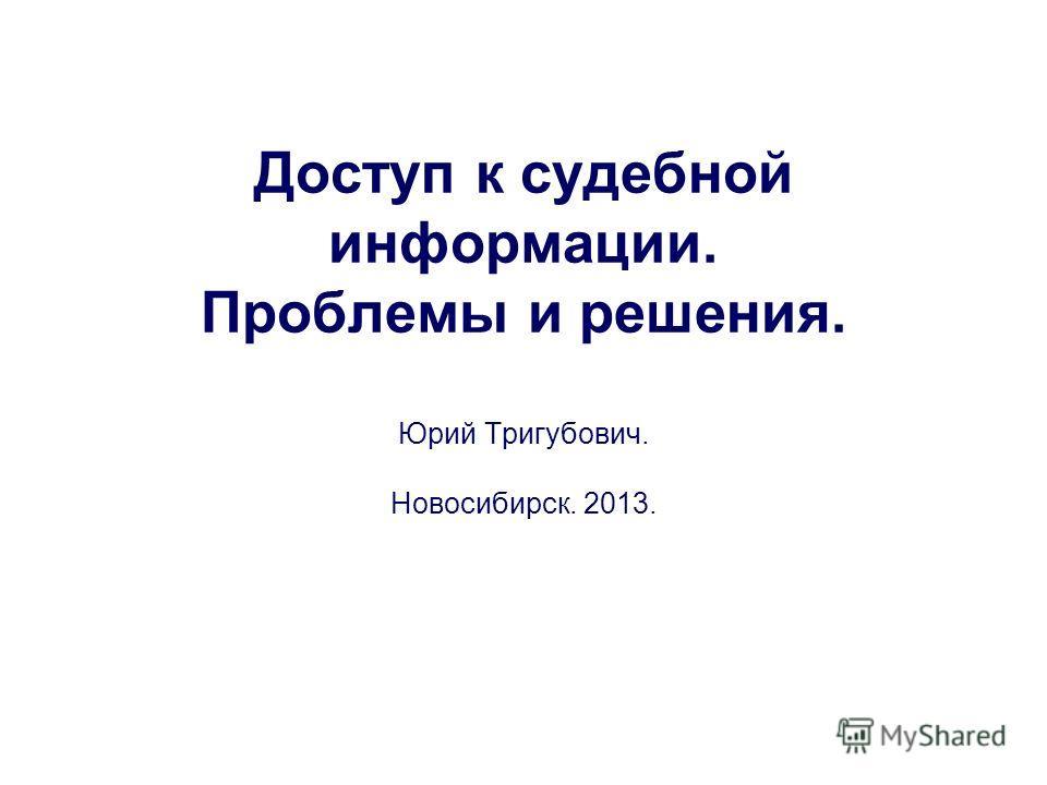 Доступ к судебной информации. Проблемы и решения. Юрий Тригубович. Новосибирск. 2013.