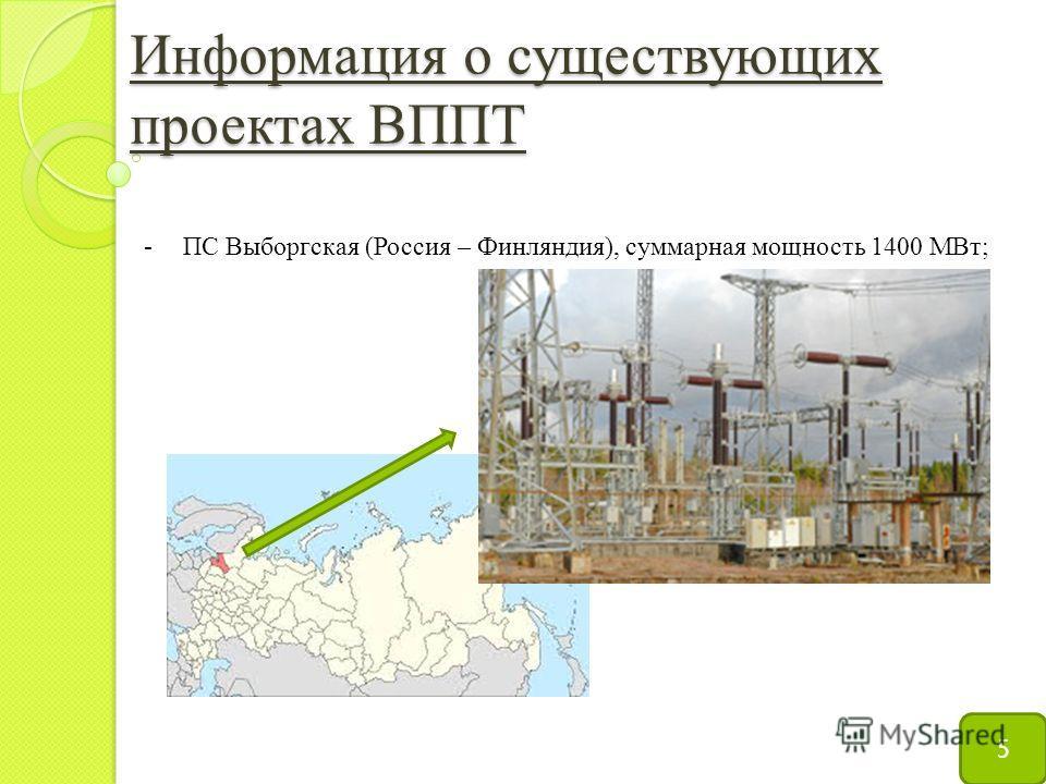 Информация о существующих проектах ВППТ 5 -ПС Выборгская (Россия – Финляндия), суммарная мощность 1400 МВт;
