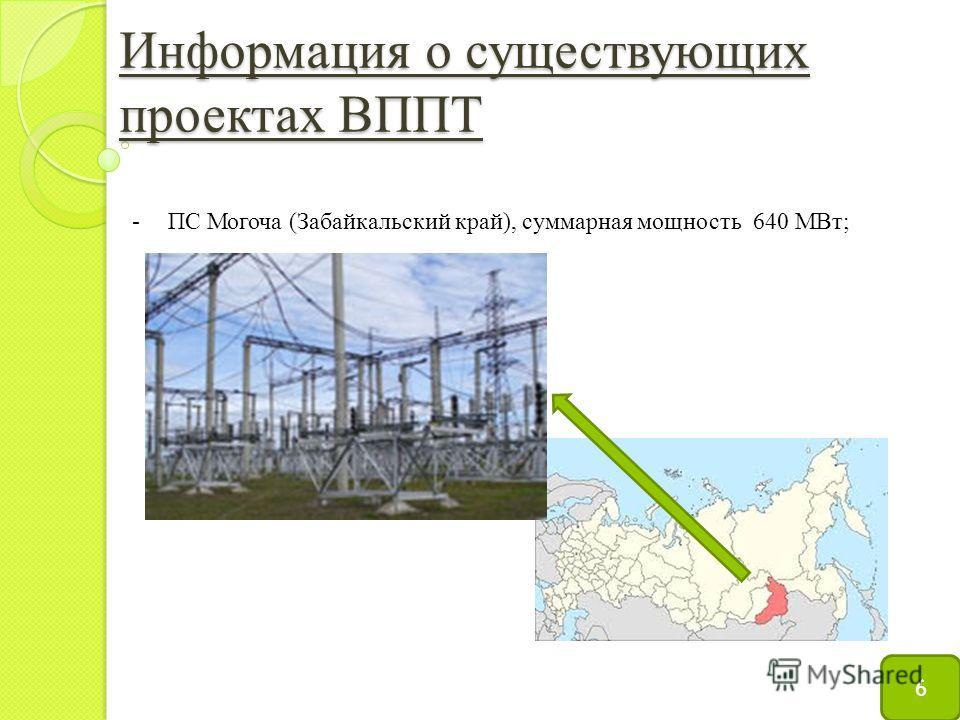 Информация о существующих проектах ВППТ 6 -ПС Могоча (Забайкальский край), суммарная мощность 640 МВт;
